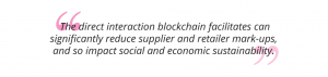 The direct interaction blockchain facilitates can significantly reduce supplier and retailer mark-ups, and so impact social and economic sustainability pull quote